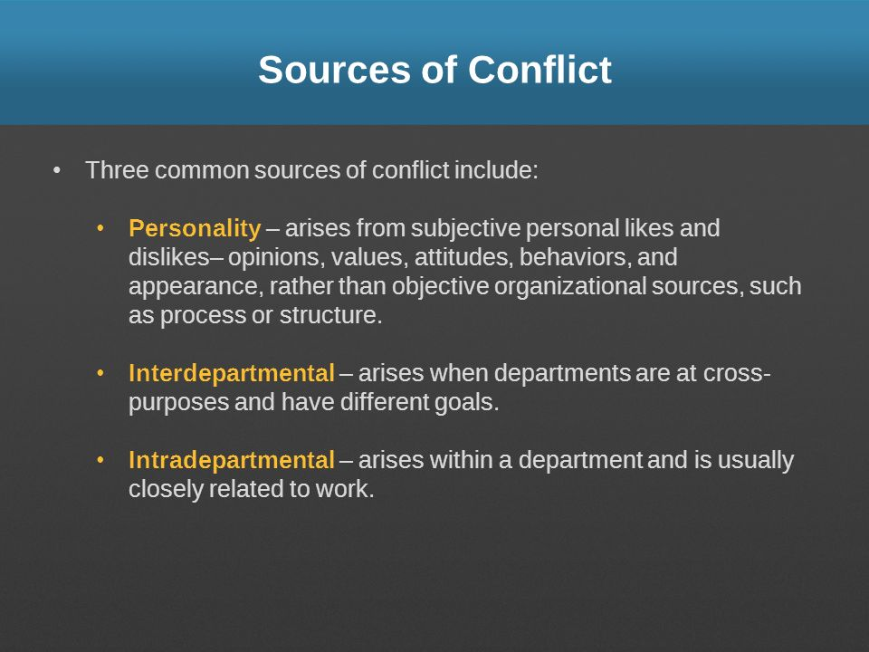 Sources of Conflict Three common sources of conflict include: Personality – arises from subjective personal likes and dislikes– opinions, values, atti