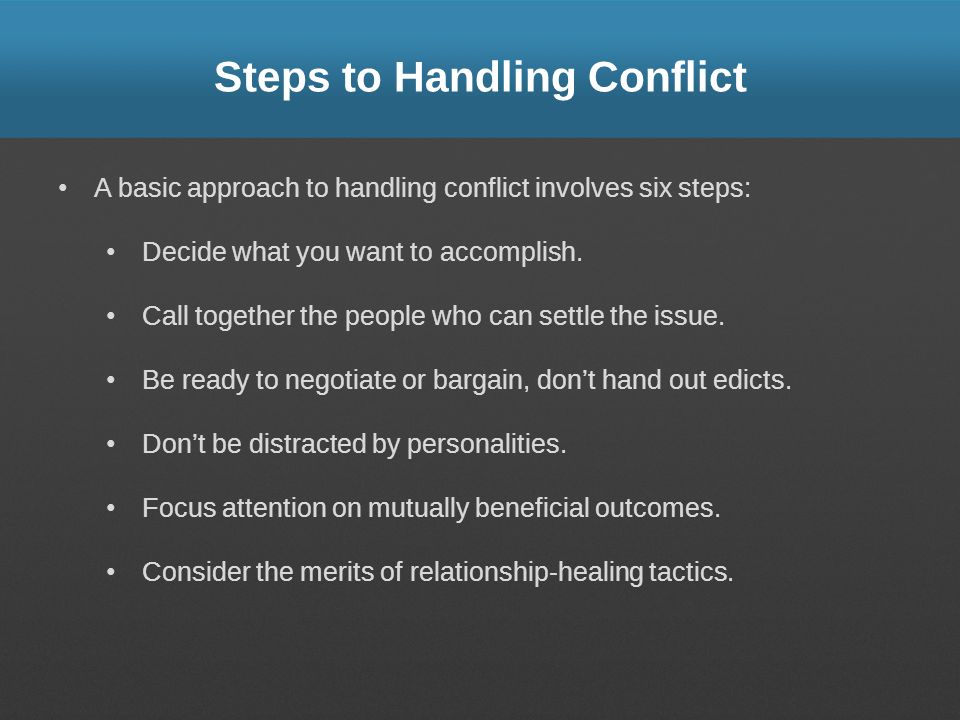 Steps to Handling Conflict A basic approach to handling conflict involves six steps: Decide what you want to accomplish. Call together the people who
