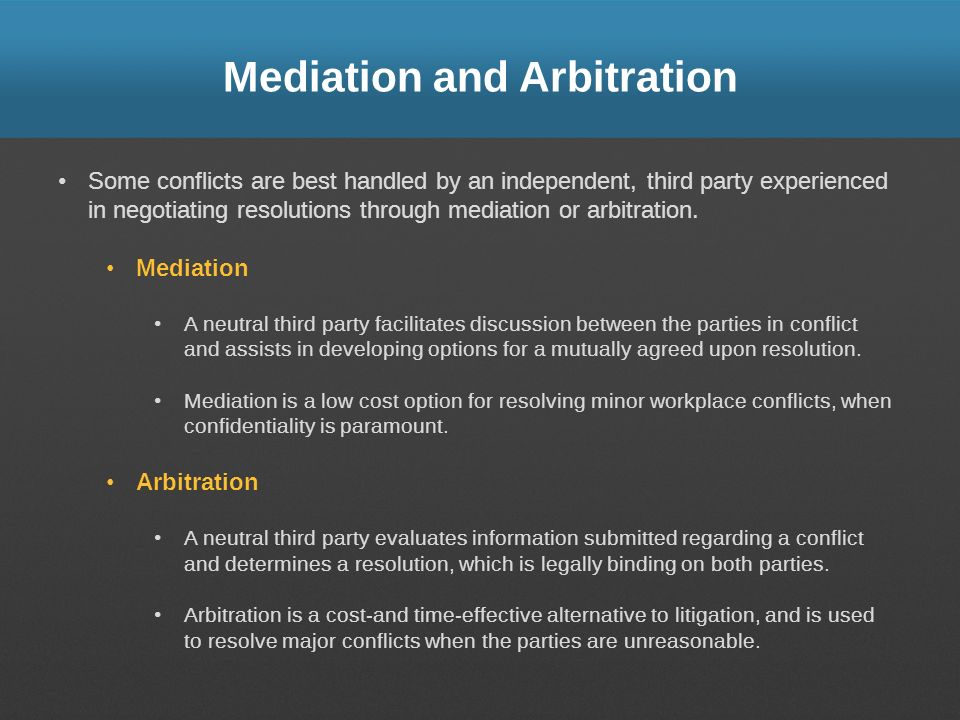 Mediation and Arbitration Some conflicts are best handled by an independent, third party experienced in negotiating resolutions through mediation or a