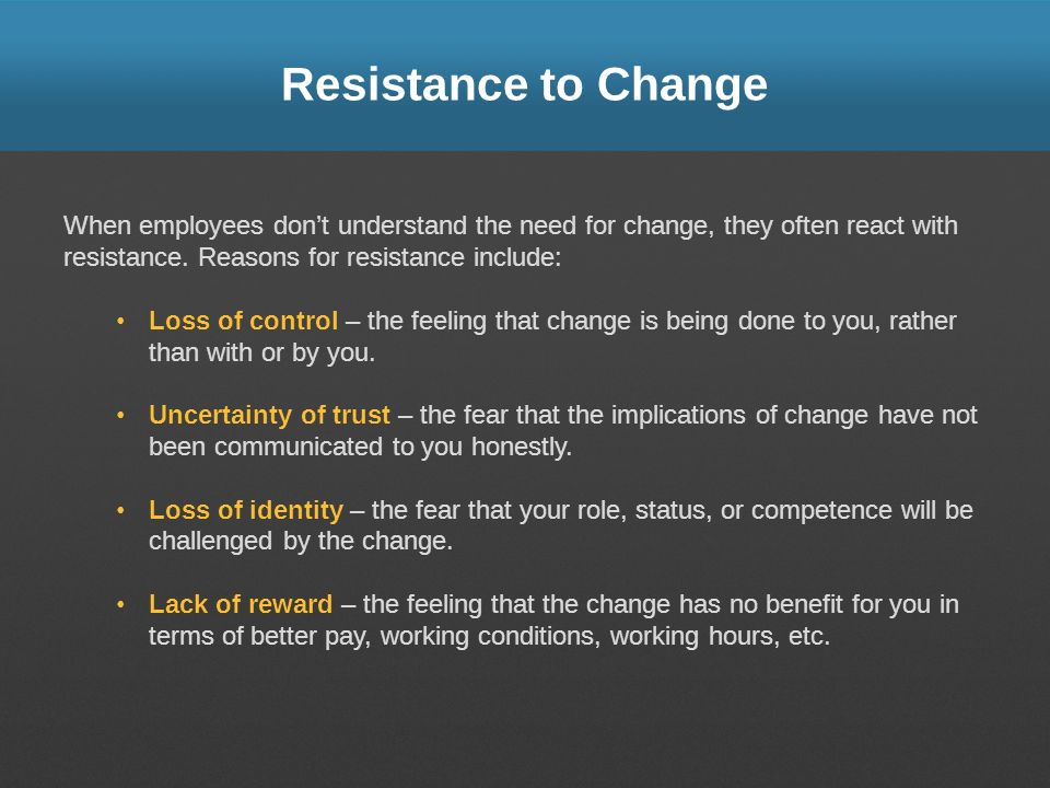 Resistance to Change When employees dont understand the need for change, they often react with resistance. Reasons for resistance include: Loss of con