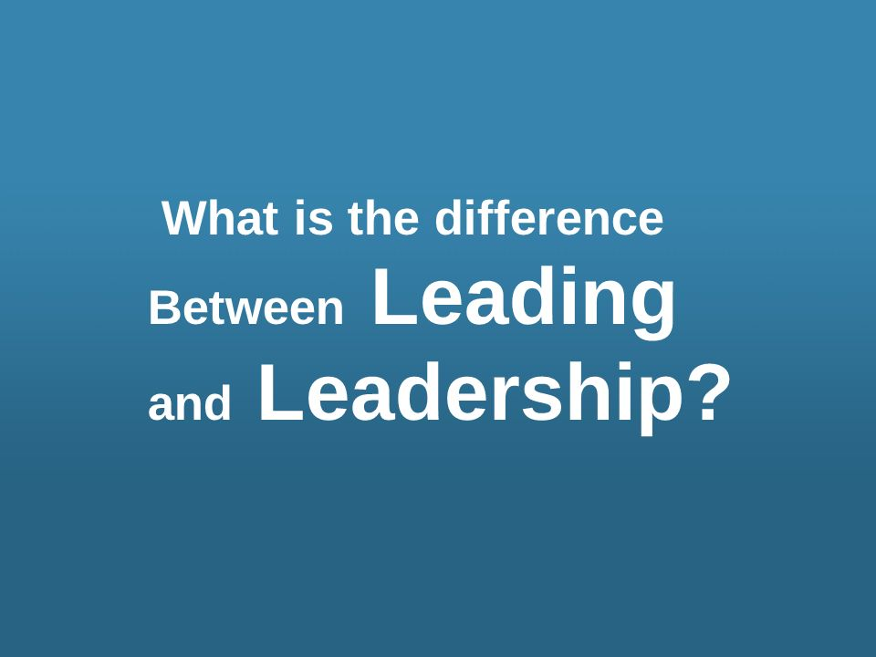 What is the difference Between Leading and Leadership?