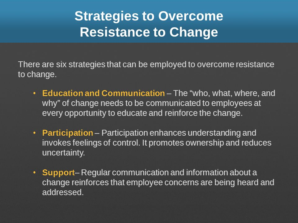 Strategies to Overcome Resistance to Change There are six strategies that can be employed to overcome resistance to change. Education and Communicatio