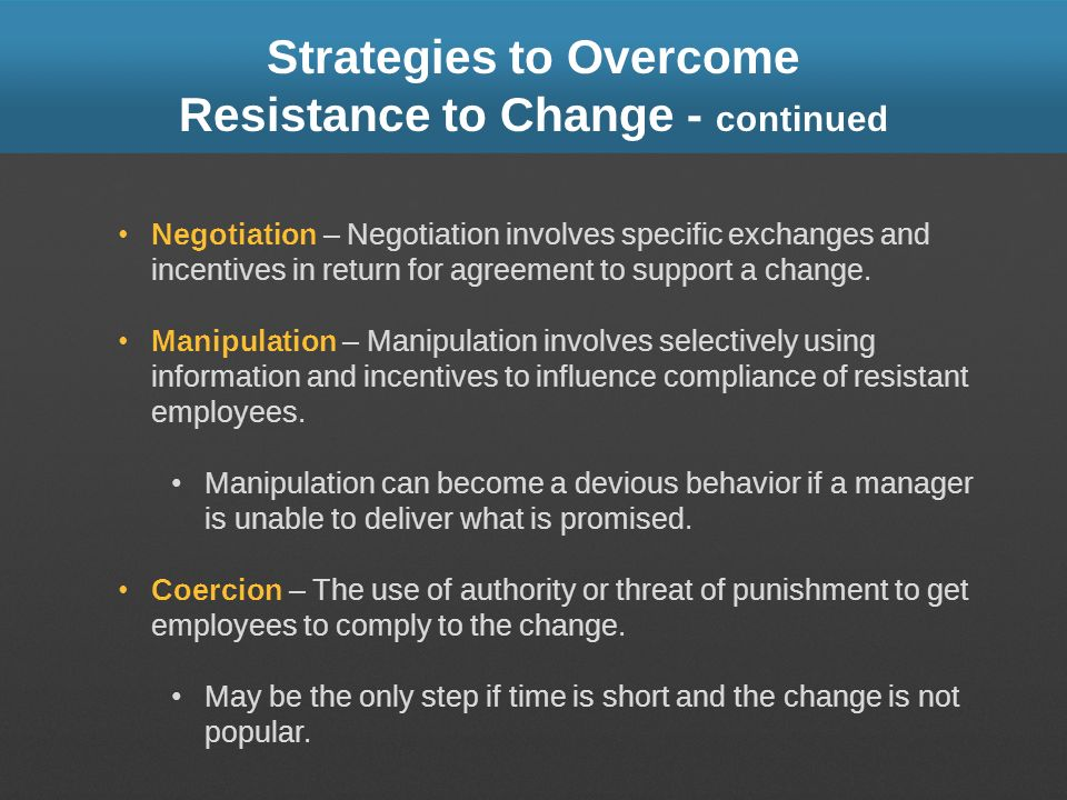 Strategies to Overcome Resistance to Change - continued Negotiation – Negotiation involves specific exchanges and incentives in return for agreement t