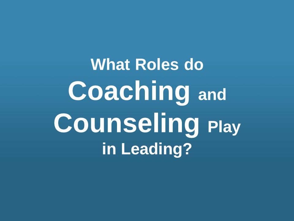 What Roles do Coaching and Counseling Play in Leading?