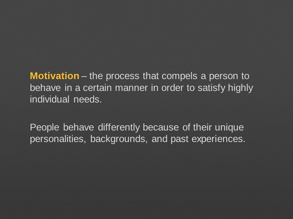 Motivation – the process that compels a person to behave in a certain manner in order to satisfy highly individual needs. People behave differently be