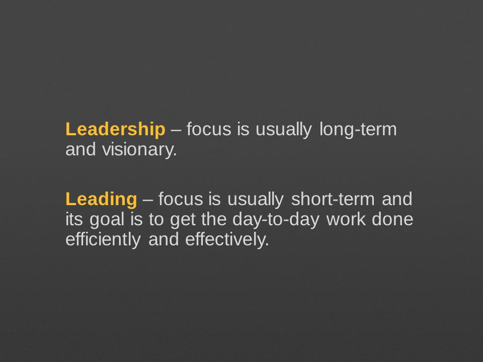 Leadership – focus is usually long-term and visionary. Leading – focus is usually short-term and its goal is to get the day-to-day work done efficient