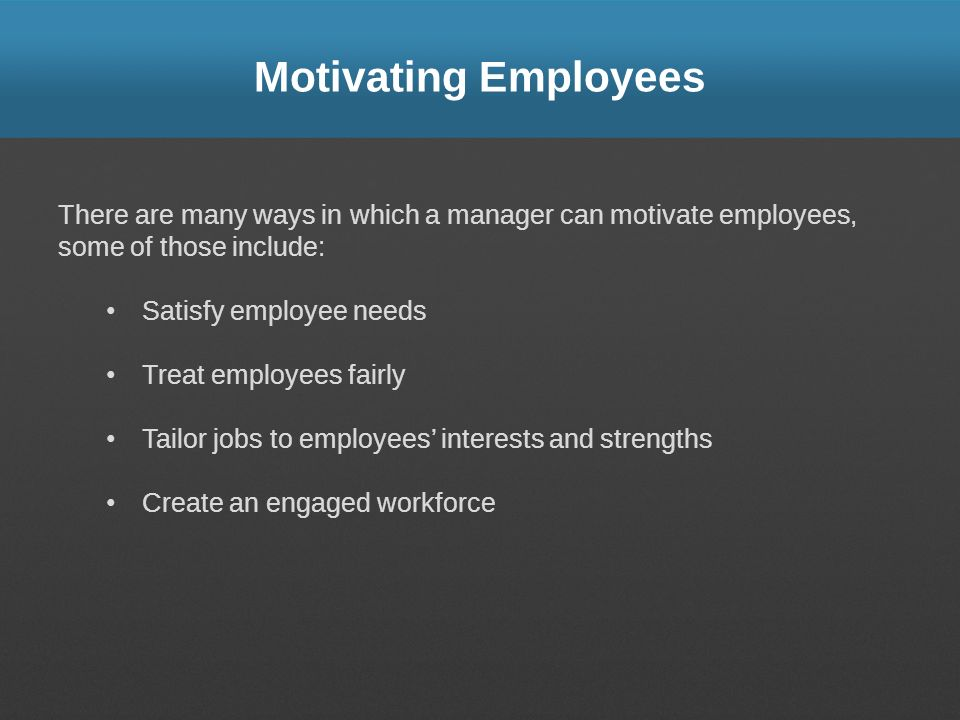 Motivating Employees There are many ways in which a manager can motivate employees, some of those include: Satisfy employee needs Treat employees fair