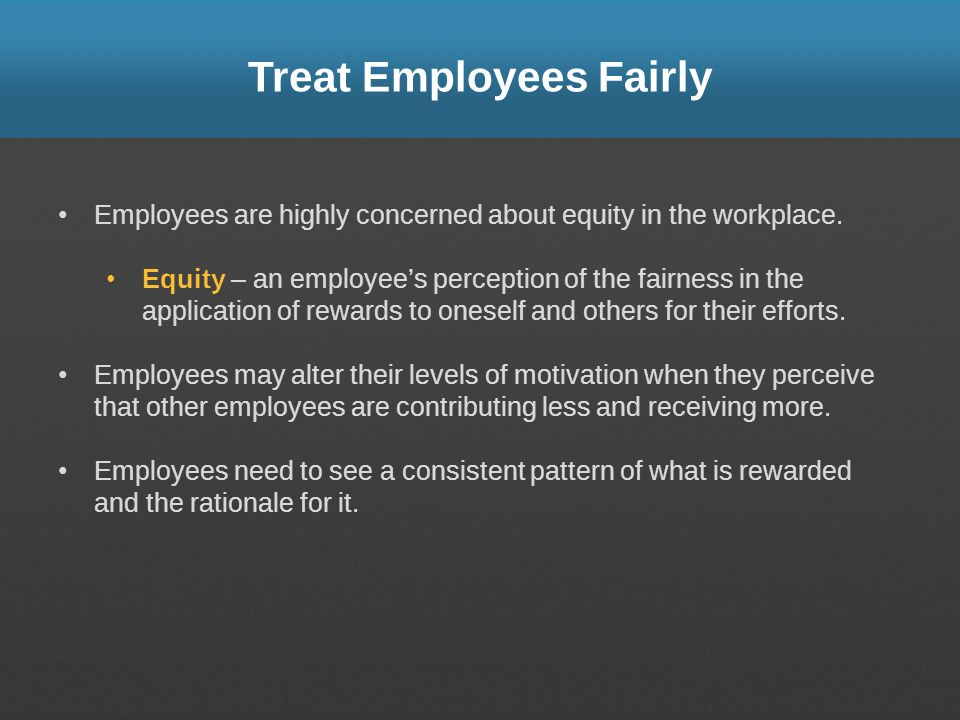 Treat Employees Fairly Employees are highly concerned about equity in the workplace. Equity – an employees perception of the fairness in the applicati