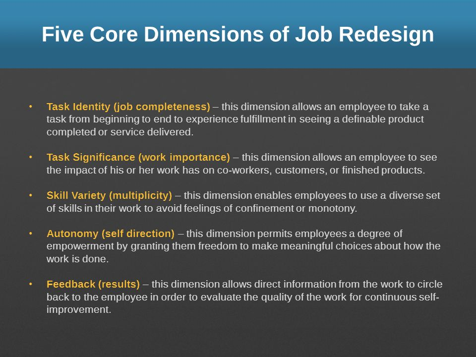 Five Core Dimensions of Job Redesign Task Identity (job completeness) – this dimension allows an employee to take a task from beginning to end to expe