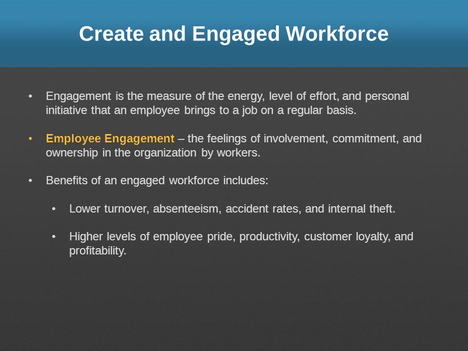 Create and Engaged Workforce Engagement is the measure of the energy, level of effort, and personal initiative that an employee brings to a job on a r