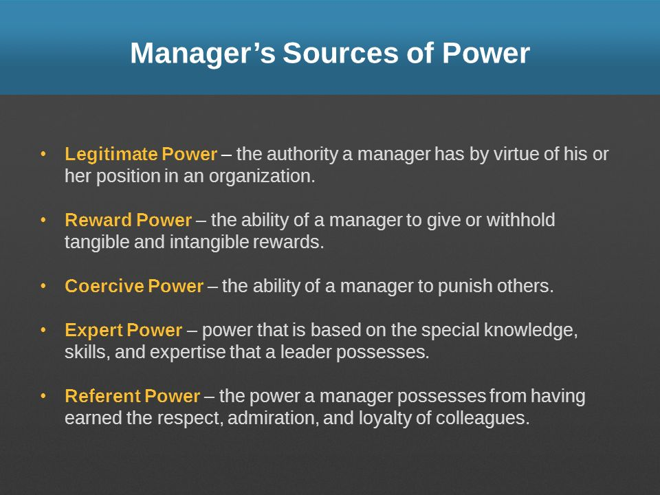 Managers Sources of Power Legitimate Power – the authority a manager has by virtue of his or her position in an organization. Reward Power – the abili