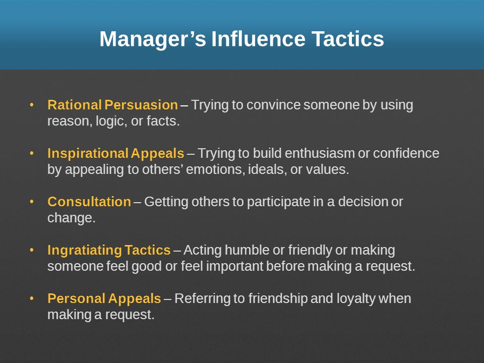 Managers Influence Tactics Rational Persuasion – Trying to convince someone by using reason, logic, or facts. Inspirational Appeals – Trying to build