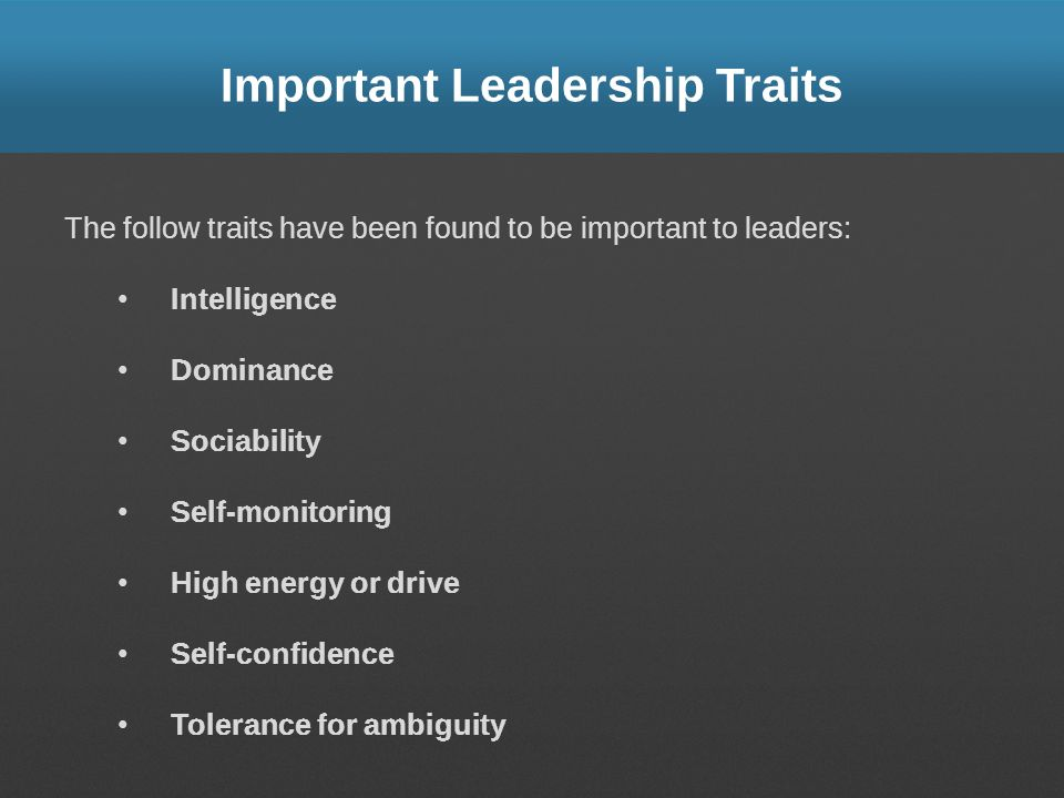 Important Leadership Traits The follow traits have been found to be important to leaders: Intelligence Dominance Sociability Self-monitoring High ener