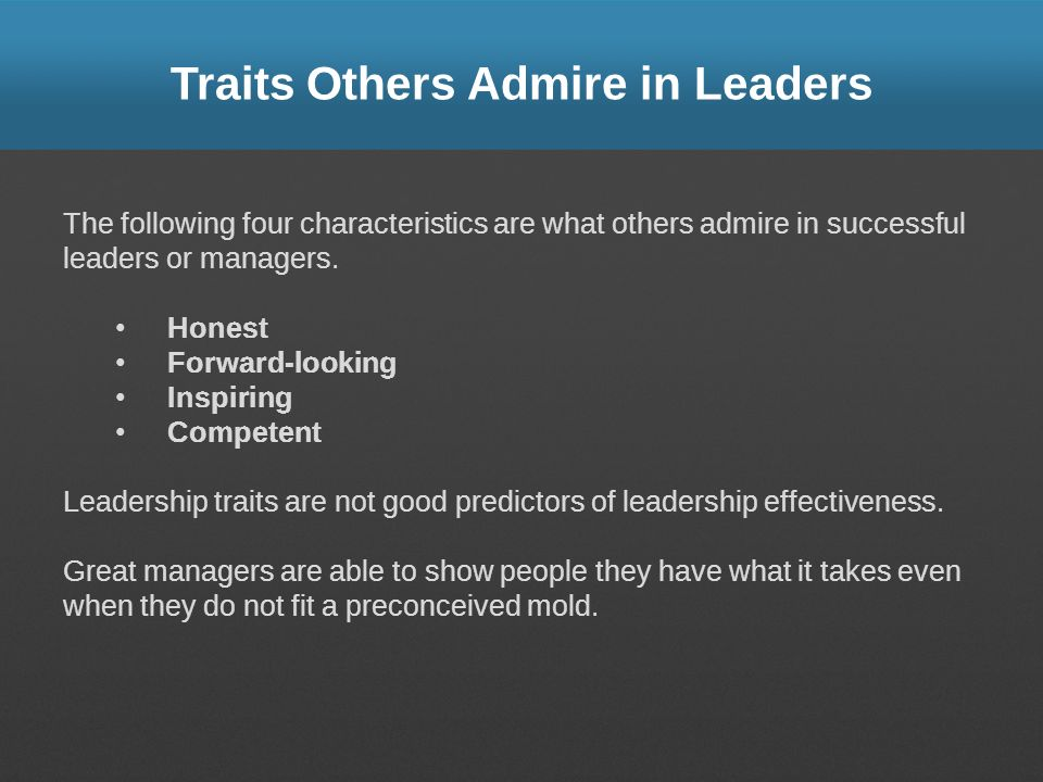 Traits Others Admire in Leaders The following four characteristics are what others admire in successful leaders or managers. Honest Forward-looking In