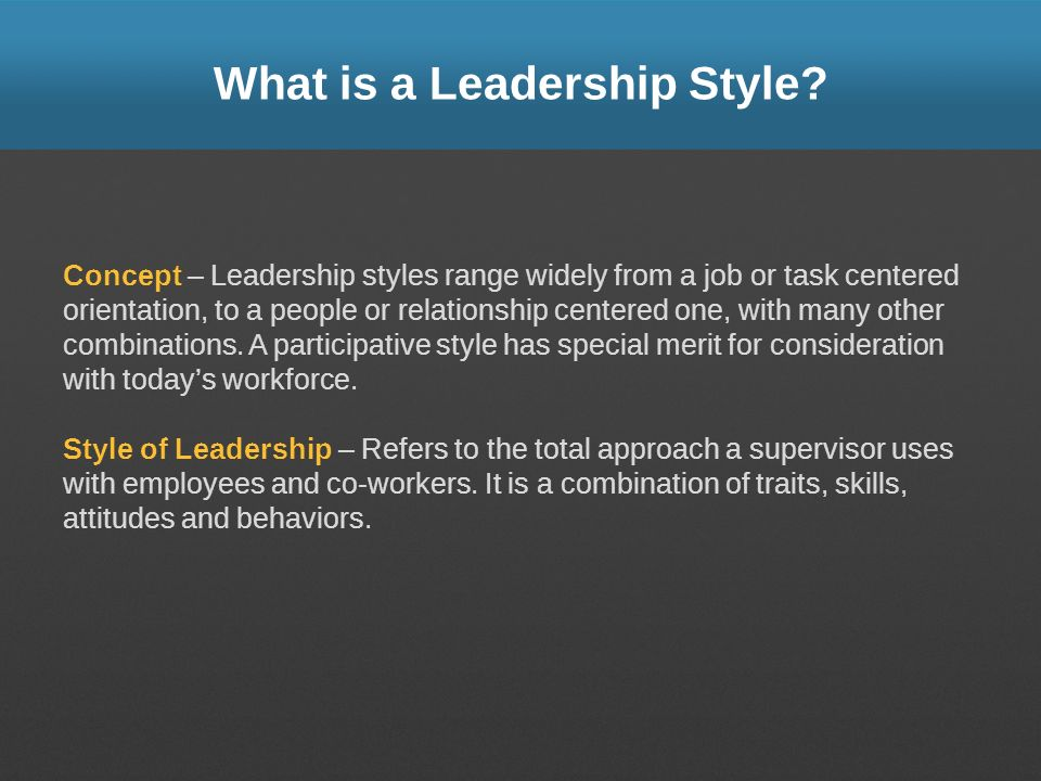 What is a Leadership Style? Concept – Leadership styles range widely from a job or task centered orientation, to a people or relationship centered one