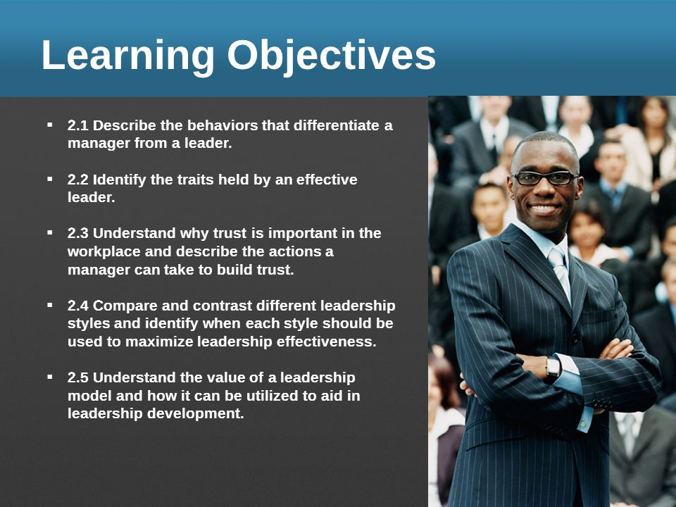 Learning Objectives 2.1 Describe the behaviors that differentiate a manager from a leader. 2.2 Identify the traits held by an effective leader. 2.3 Un