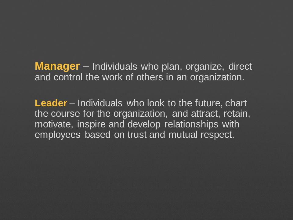Manager – Individuals who plan, organize, direct and control the work of others in an organization. Leader – Individuals who look to the future, chart