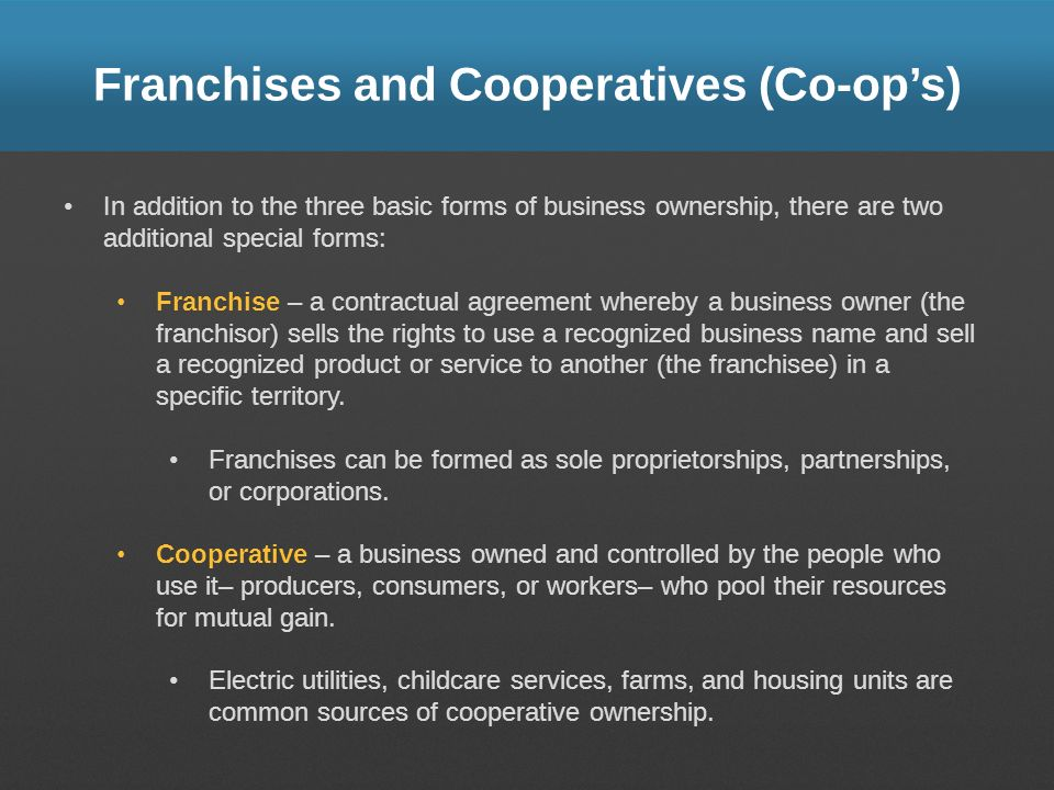 Franchises and Cooperatives (Co-ops) In addition to the three basic forms of business ownership, there are two additional special forms: Franchise – a