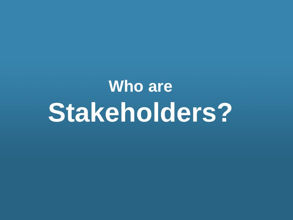 Who are Stakeholders?