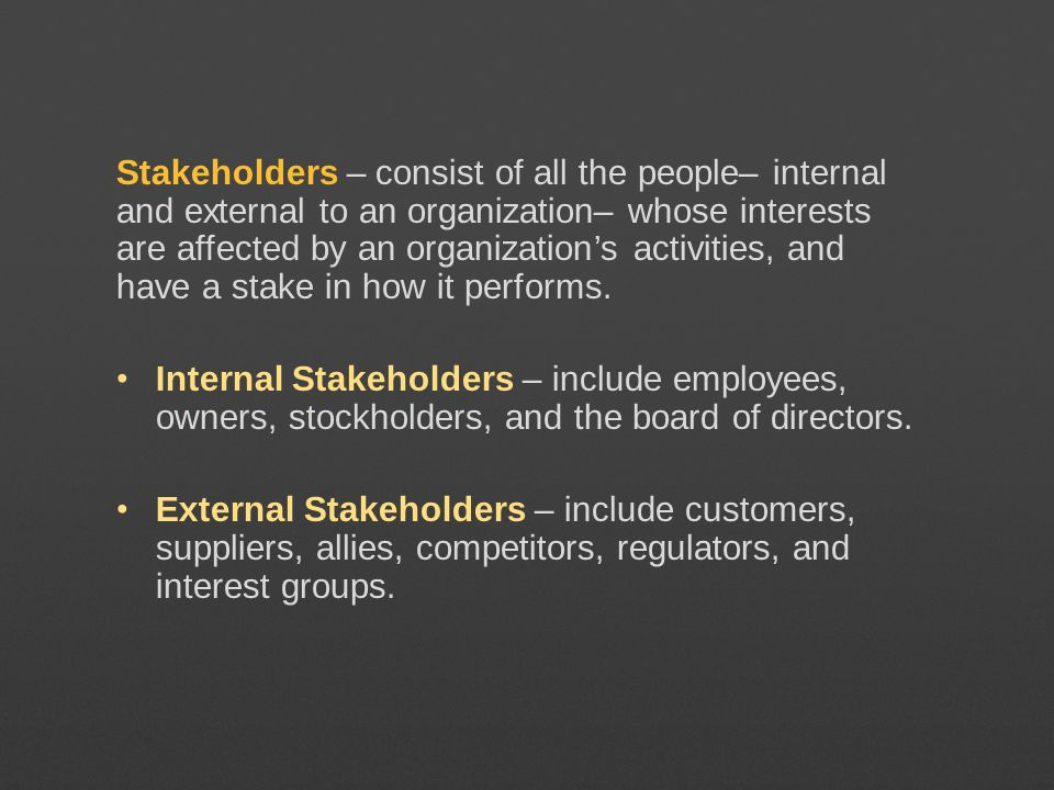 Stakeholders – consist of all the people– internal and external to an organization– whose interests are affected by an organizations activities, and h