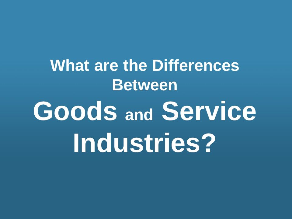 What are the Differences Between Goods and Service Industries?