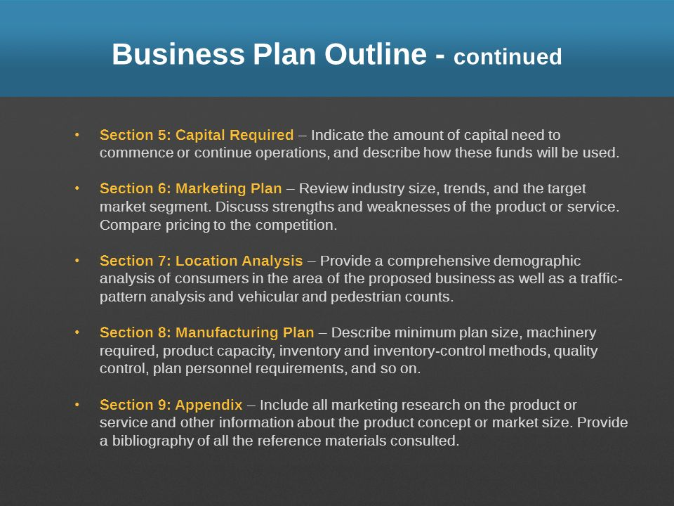 Business Plan Outline - continued Section 5: Capital Required – Indicate the amount of capital need to commence or continue operations, and describe h