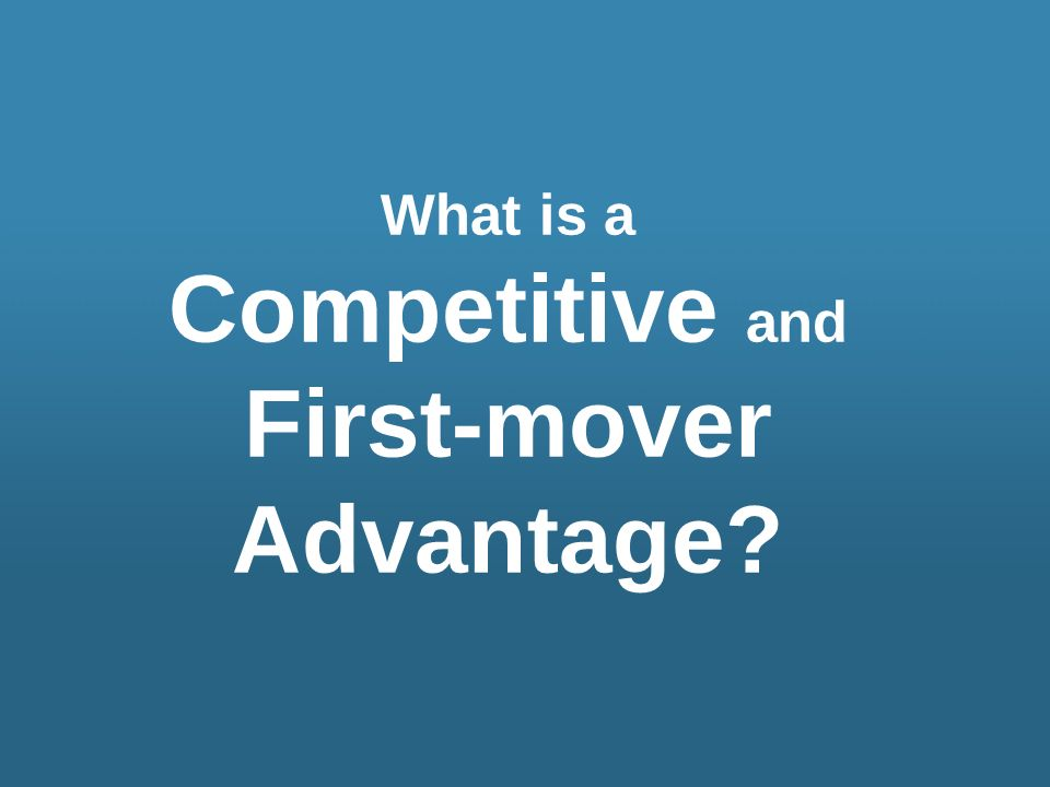 What is a Competitive and First-mover Advantage?