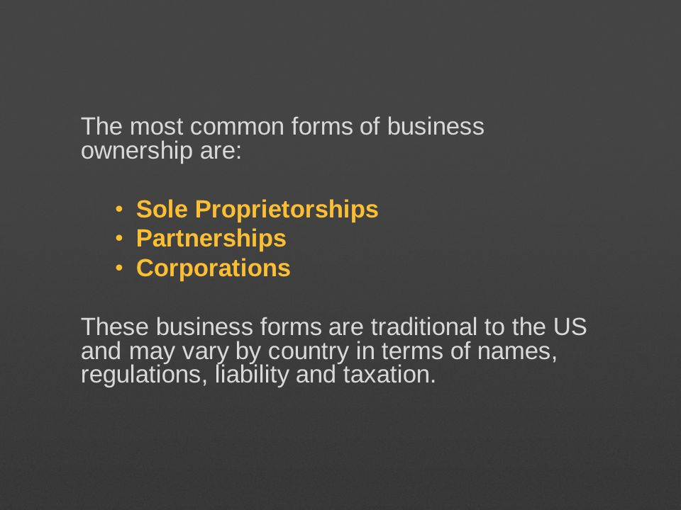 The most common forms of business ownership are: Sole Proprietorships Partnerships Corporations These business forms are traditional to the US and may