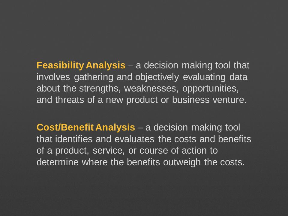 Feasibility Analysis – a decision making tool that involves gathering and objectively evaluating data about the strengths, weaknesses, opportunities,