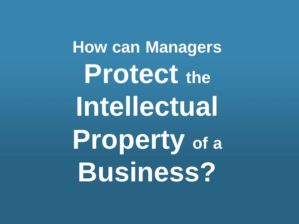 How can Managers Protect the Intellectual Property of a Business?