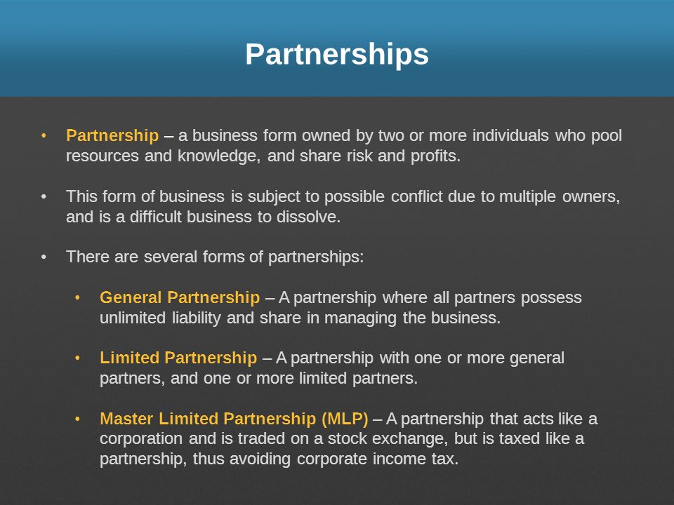 Partnerships Partnership – a business form owned by two or more individuals who pool resources and knowledge, and share risk and profits. This form of