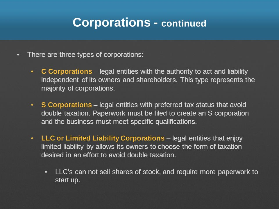 Corporations - continued There are three types of corporations: C Corporations – legal entities with the authority to act and liability independent of