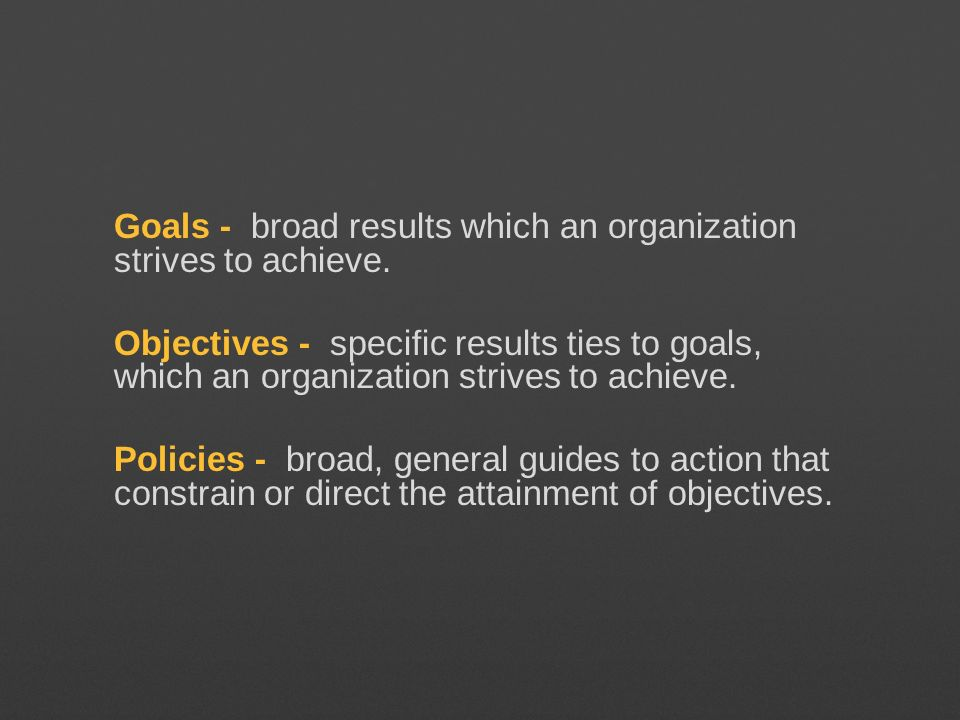 Goals - broad results which an organization strives to achieve. Objectives - specific results ties to goals, which an organization strives to achieve.