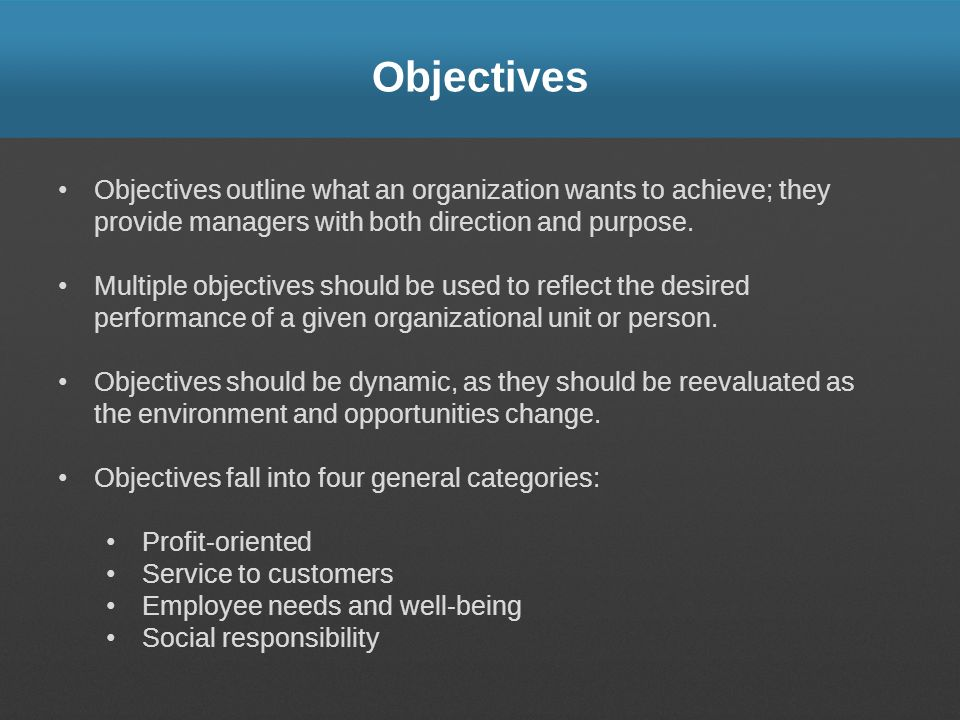 Objectives Objectives outline what an organization wants to achieve; they provide managers with both direction and purpose. Multiple objectives should