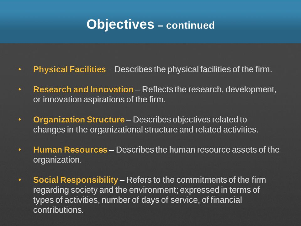 Objectives – continued Physical Facilities – Describes the physical facilities of the firm. Research and Innovation – Reflects the research, developme