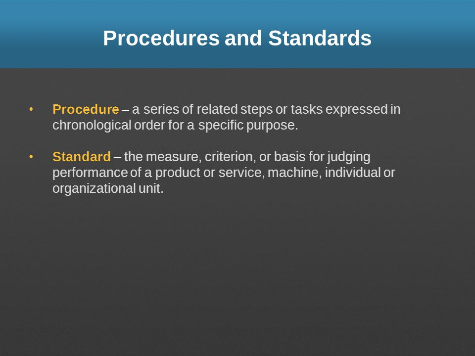 Procedures and Standards Procedure – a series of related steps or tasks expressed in chronological order for a specific purpose. Standard – the measur