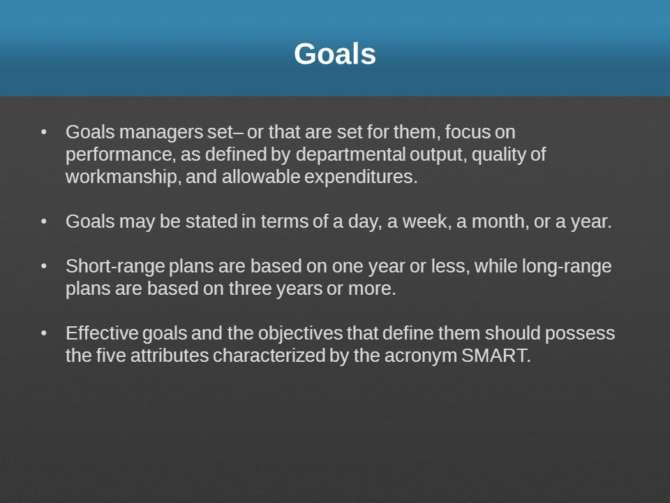 Goals Goals managers set– or that are set for them, focus on performance, as defined by departmental output, quality of workmanship, and allowable exp