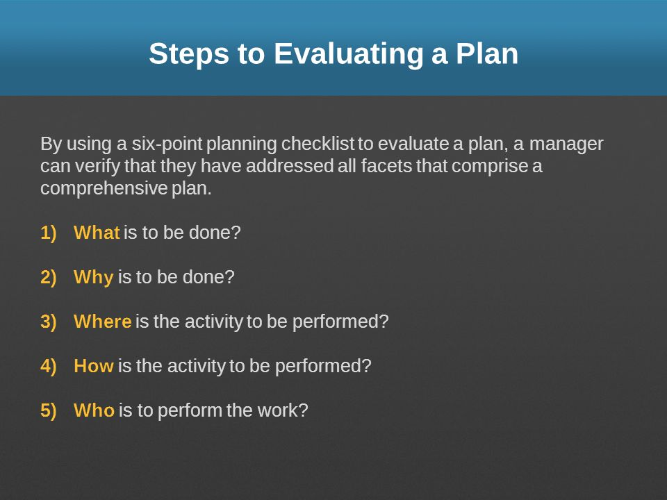 Steps to Evaluating a Plan By using a six-point planning checklist to evaluate a plan, a manager can verify that they have addressed all facets that c