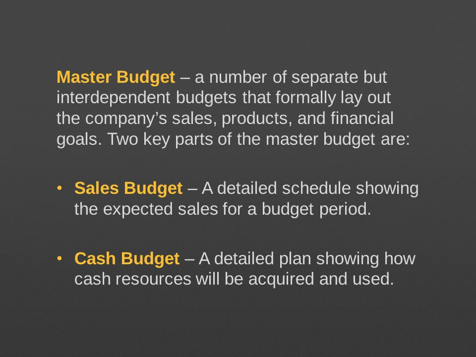 Master Budget – a number of separate but interdependent budgets that formally lay out the companys sales, products, and financial goals. Two key parts