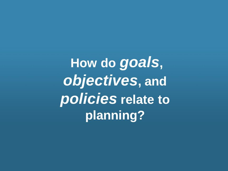 How do goals, objectives, and policies relate to planning?