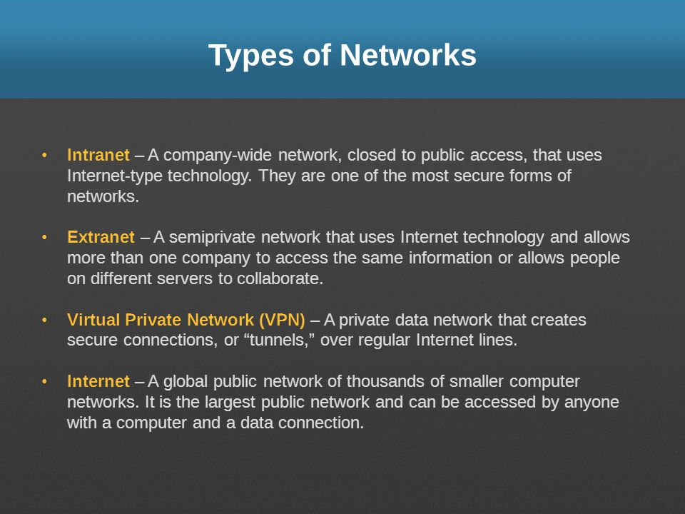 Types of Networks Intranet – A company-wide network, closed to public access, that uses Internet-type technology. They are one of the most secure form