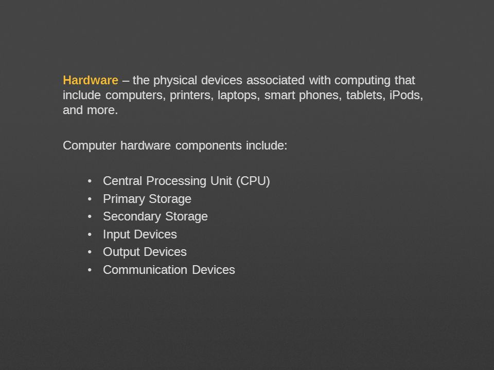 Hardware – the physical devices associated with computing that include computers, printers, laptops, smart phones, tablets, iPods, and more. Computer