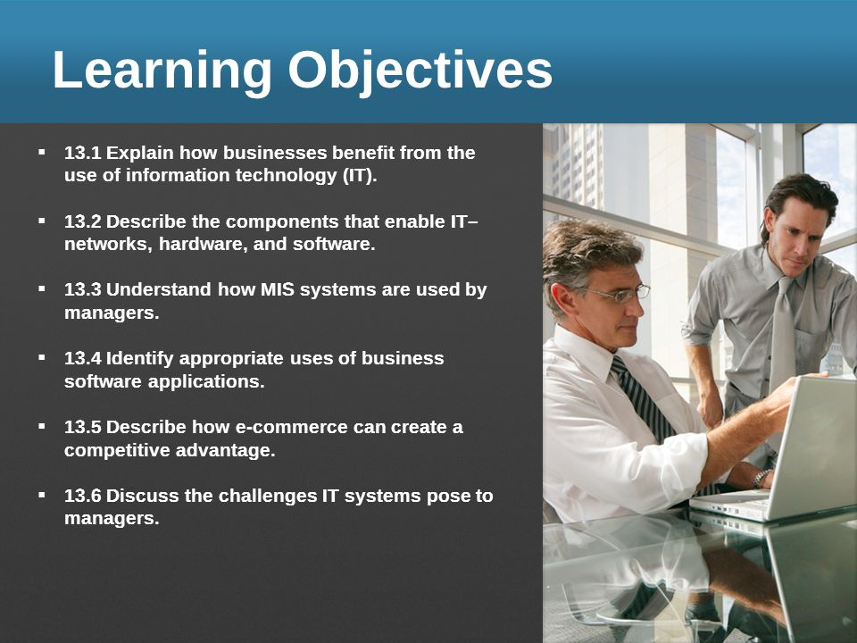 Learning Objectives 13.1 Explain how businesses benefit from the use of information technology (IT). 13.2 Describe the components that enable IT– netw