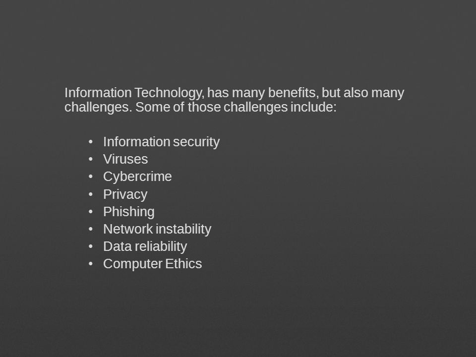 Information Technology, has many benefits, but also many challenges. Some of those challenges include: Information security Viruses Cybercrime Privacy
