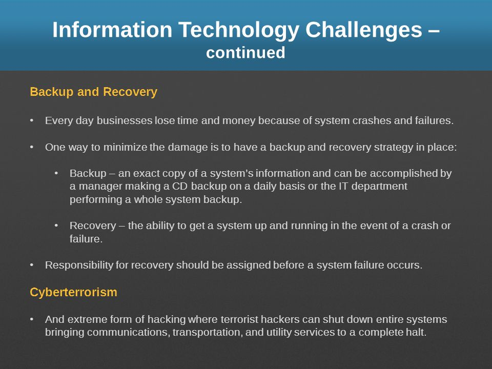 Information Technology Challenges – continued Backup and Recovery Every day businesses lose time and money because of system crashes and failures. One