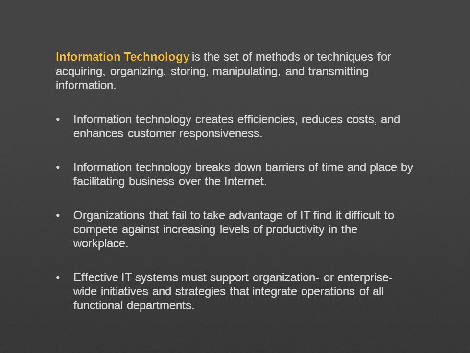 Information Technology is the set of methods or techniques for acquiring, organizing, storing, manipulating, and transmitting information. Information