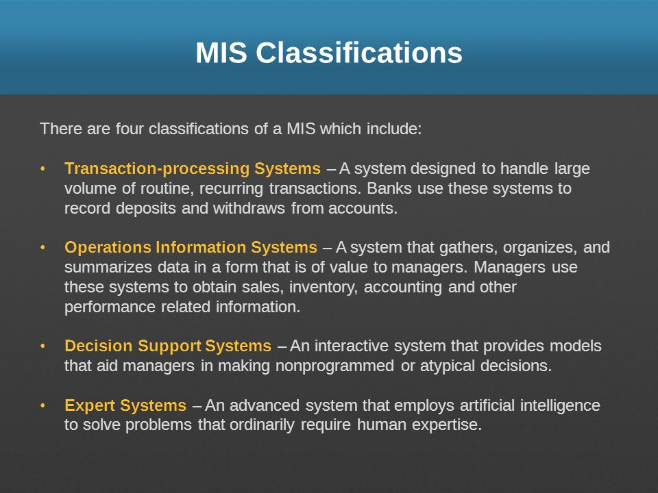 MIS Classifications There are four classifications of a MIS which include: Transaction-processing Systems – A system designed to handle large volume o