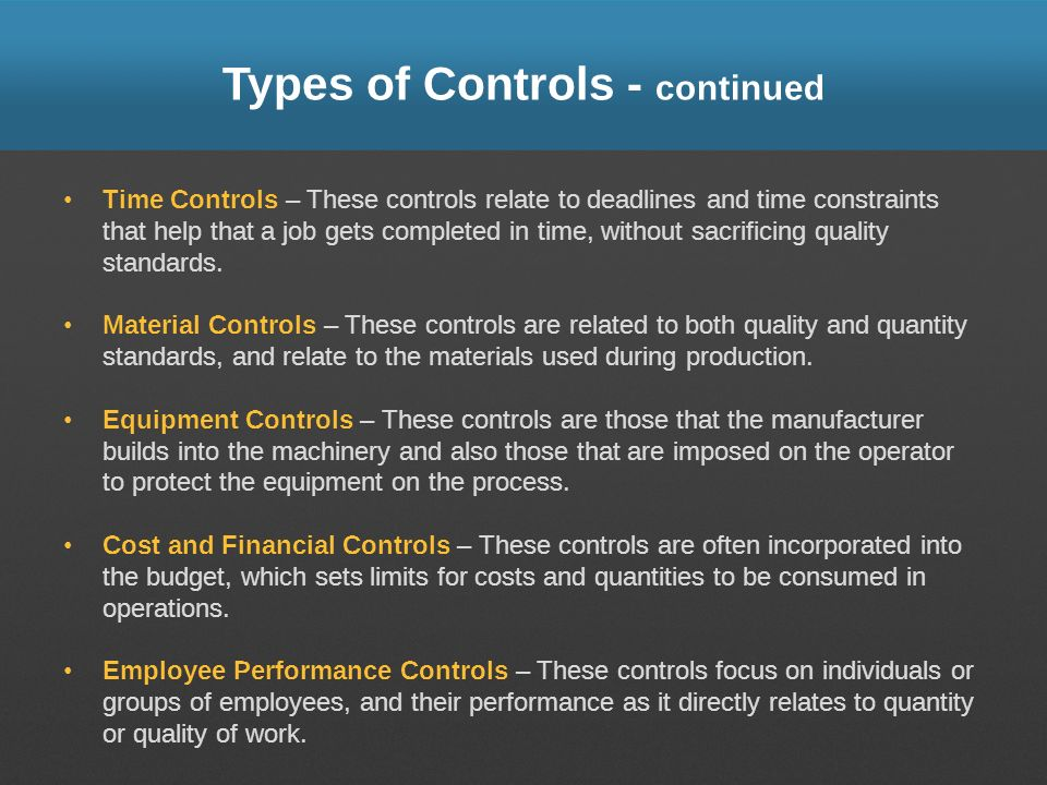 Types of Controls - continued Time Controls – These controls relate to deadlines and time constraints that help that a job gets completed in time, wit