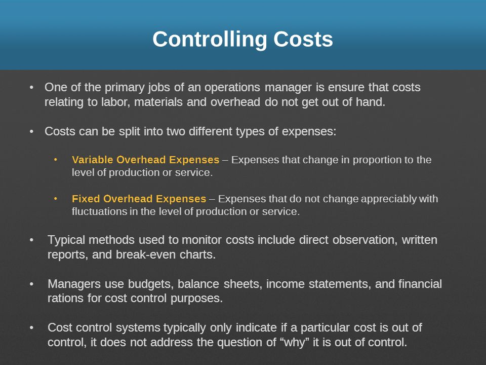 Controlling Costs One of the primary jobs of an operations manager is ensure that costs relating to labor, materials and overhead do not get out of ha
