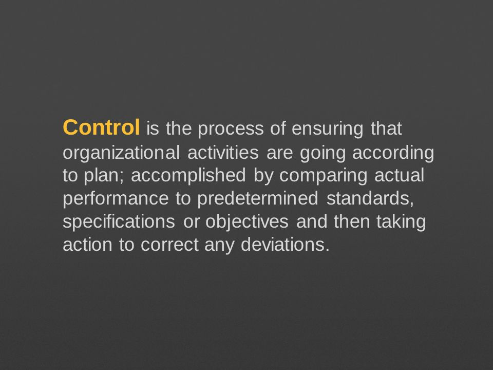 Control is the process of ensuring that organizational activities are going according to plan; accomplished by comparing actual performance to predete